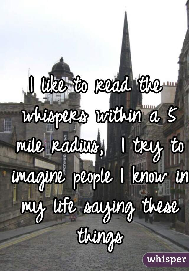 I like to read the whispers within a 5 mile radius,  I try to imagine people I know in my life saying these things
