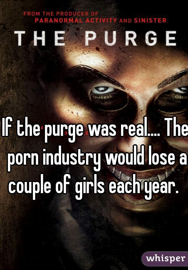 If the purge was real.... The porn industry would lose a couple of girls each year.