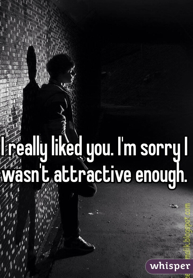 I really liked you. I'm sorry I wasn't attractive enough.