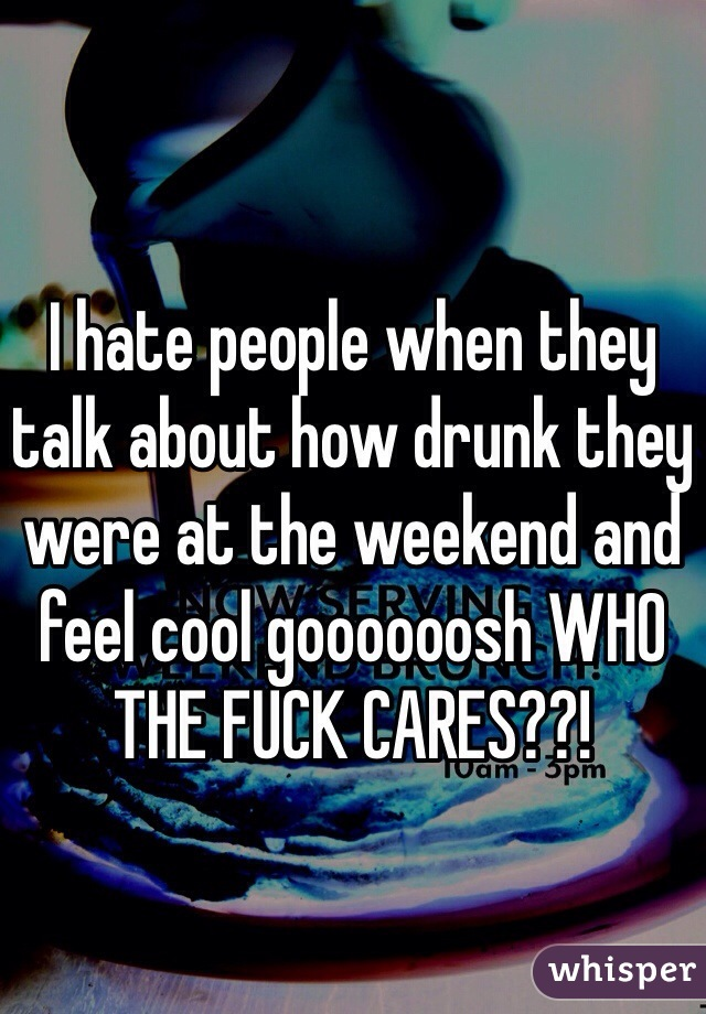 I hate people when they talk about how drunk they were at the weekend and feel cool goooooosh WHO THE FUCK CARES??!
