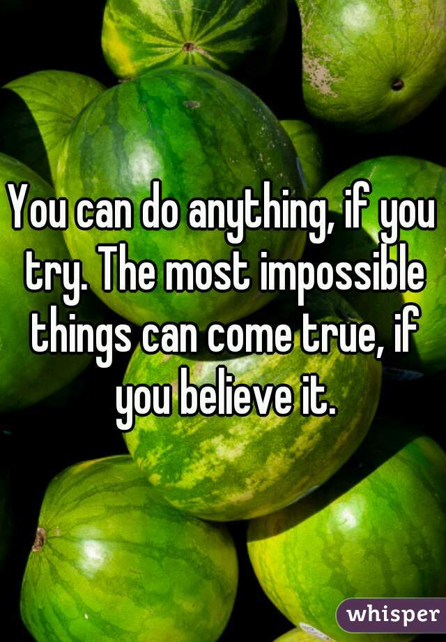 You can do anything, if you try. The most impossible things can come true, if you believe it.