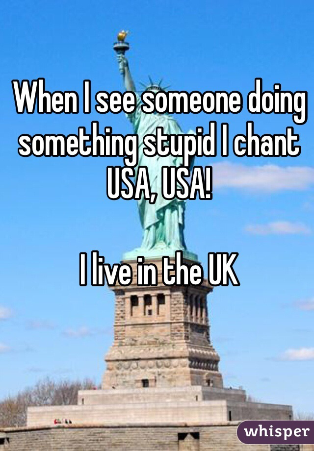 When I see someone doing something stupid I chant USA, USA!  I live in the UK
