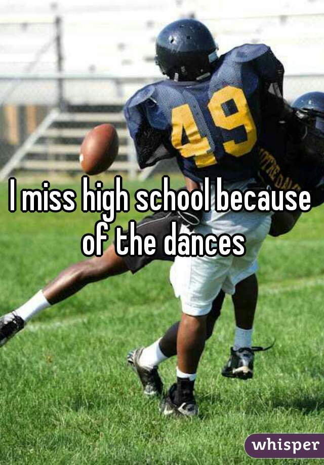 I miss high school because of the dances
