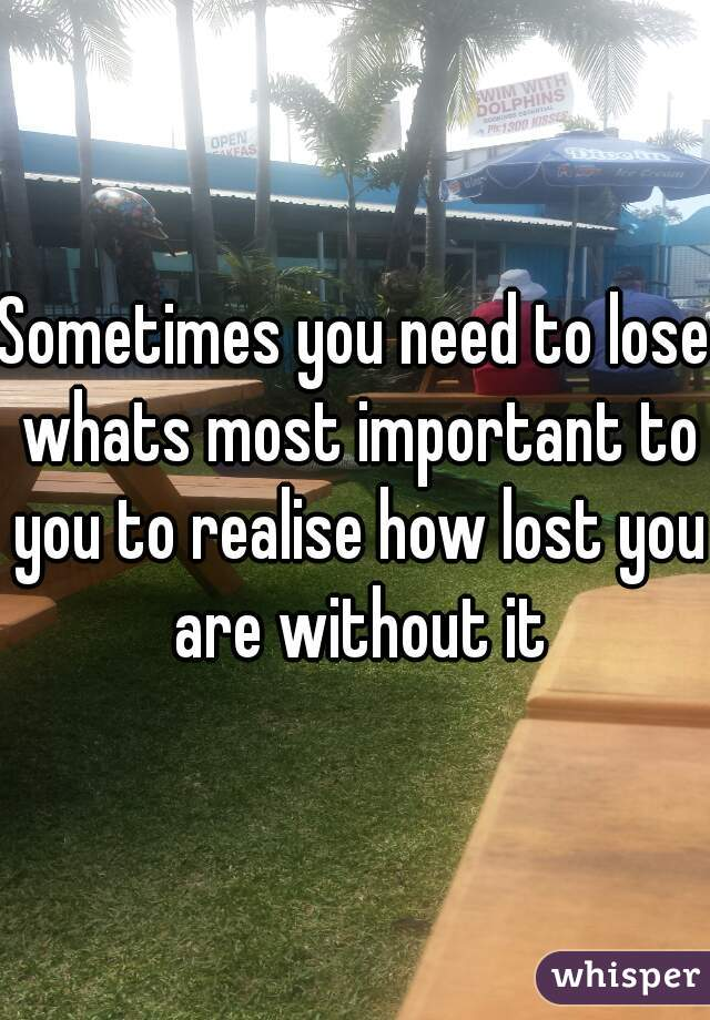 Sometimes you need to lose whats most important to you to realise how lost you are without it