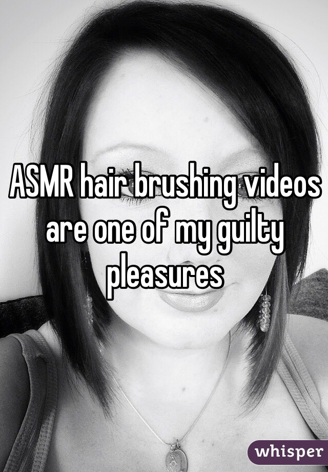 ASMR hair brushing videos are one of my guilty pleasures
