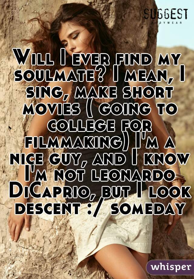 Will I ever find my soulmate? I mean, I sing, make short movies ( going to college for filmmaking) I'm a nice guy, and I know I'm not leonardo DiCaprio, but I look descent :/ someday