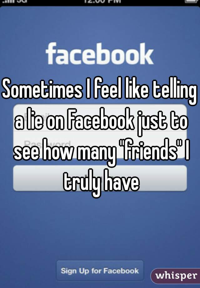 """Sometimes I feel like telling a lie on Facebook just to see how many """"friends"""" I truly have"""