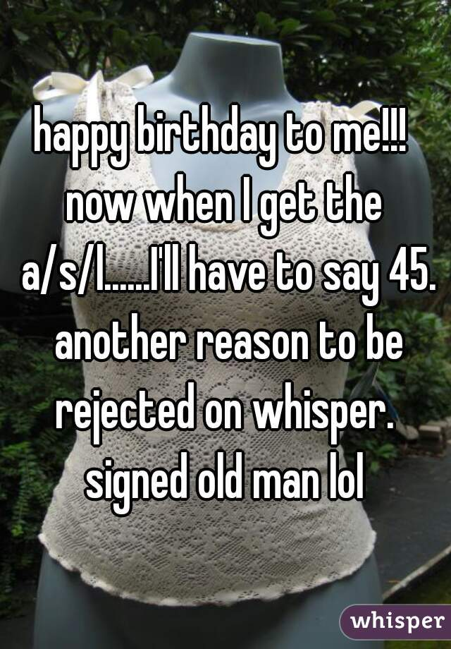 happy birthday to me!!!  now when I get the a/s/l......I'll have to say 45. another reason to be rejected on whisper.  signed old man lol