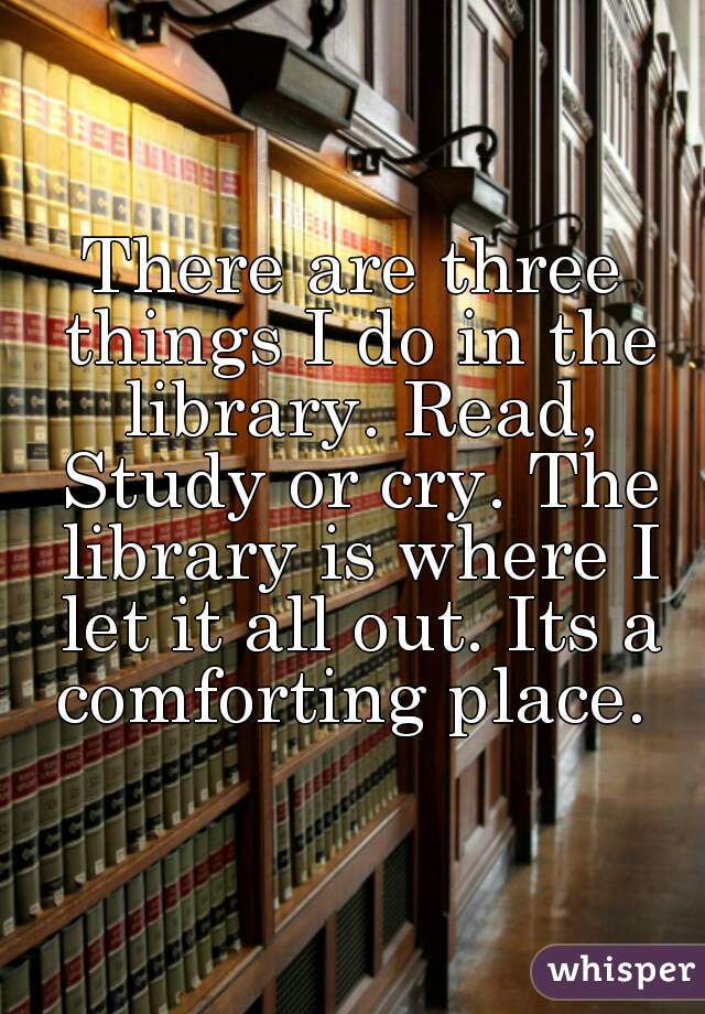 There are three things I do in the library. Read, Study or cry. The library is where I let it all out. Its a comforting place.