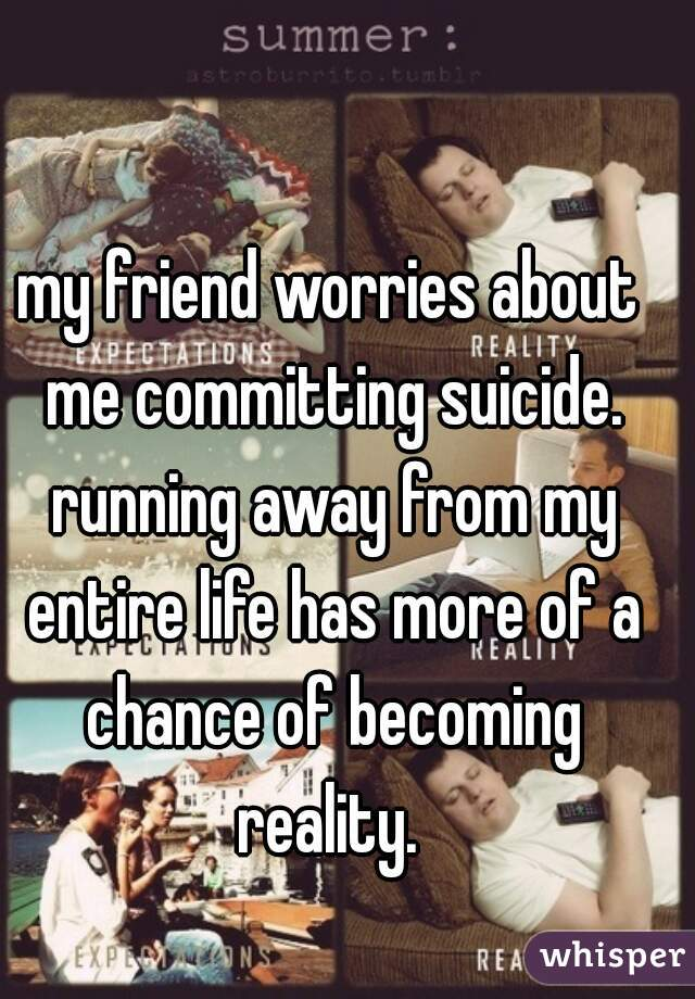 my friend worries about me committing suicide. running away from my entire life has more of a chance of becoming reality.