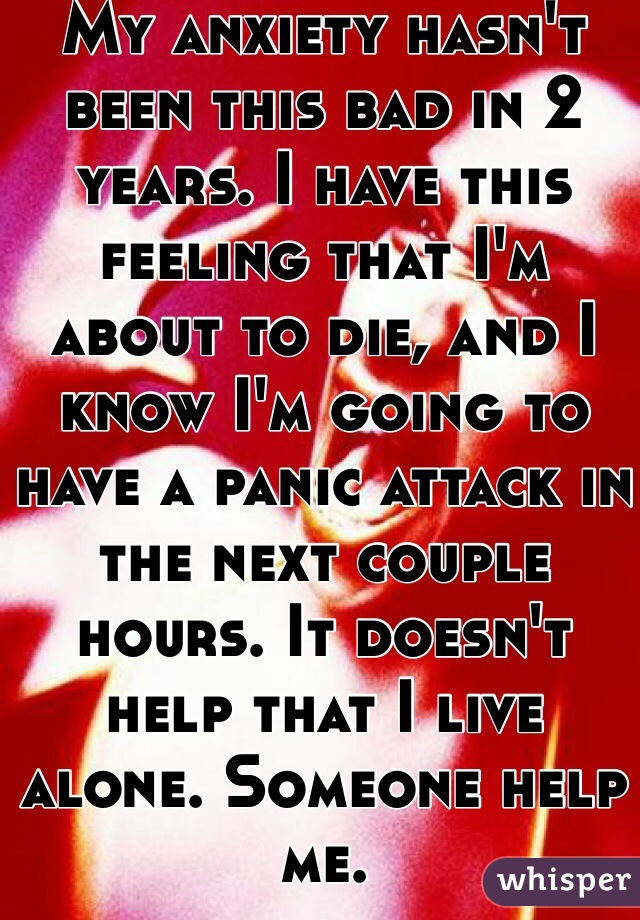 My anxiety hasn't been this bad in 2 years. I have this feeling that I'm about to die, and I know I'm going to have a panic attack in the next couple hours. It doesn't help that I live alone. Someone help me.
