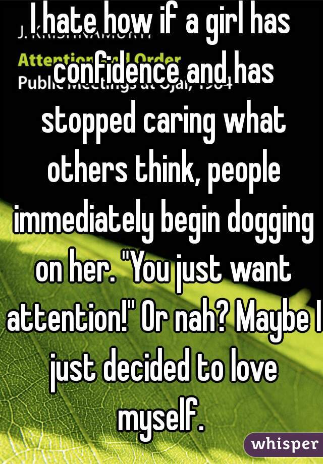 """I hate how if a girl has confidence and has stopped caring what others think, people immediately begin dogging on her. """"You just want attention!"""" Or nah? Maybe I just decided to love myself."""