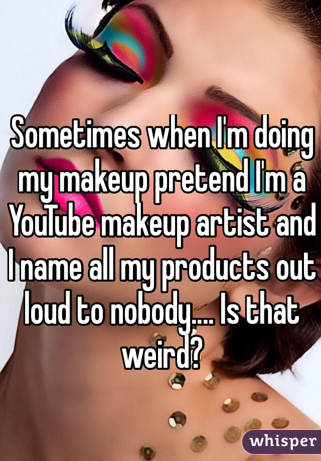 Sometimes when I'm doing my makeup pretend I'm a YouTube makeup artist and I name all my products out loud to nobody.... Is that weird?