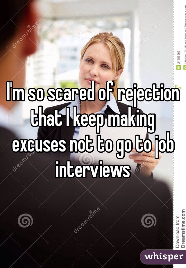 I'm so scared of rejection that I keep making excuses not to go to job interviews