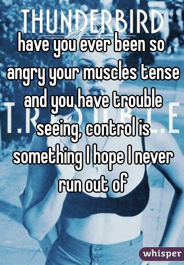 have you ever been so angry your muscles tense and you have trouble seeing, control is something I hope I never run out of