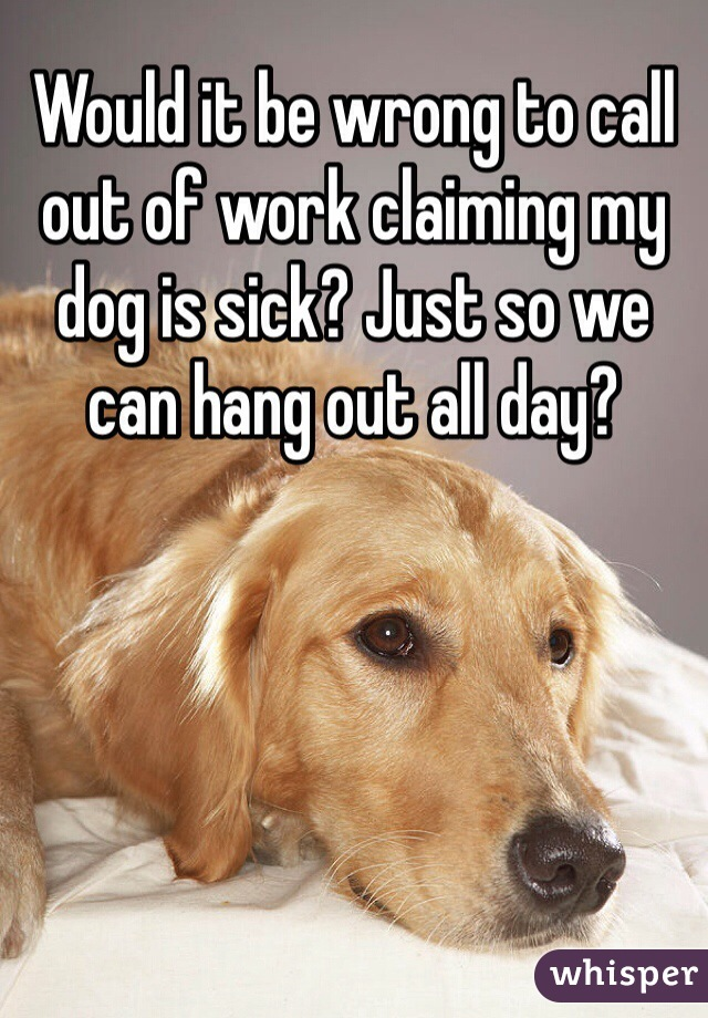 Would it be wrong to call out of work claiming my dog is sick? Just so we can hang out all day?