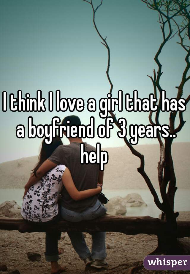 I think I love a girl that has a boyfriend of 3 years.. help