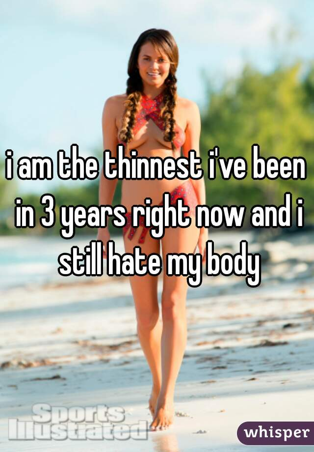 i am the thinnest i've been in 3 years right now and i still hate my body