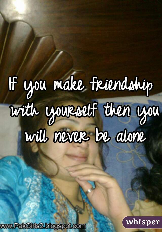 If you make friendship with yourself then you will never be alone