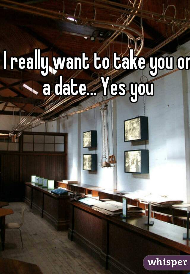 I really want to take you on a date... Yes you