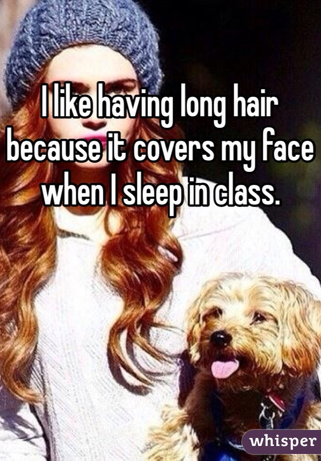I like having long hair because it covers my face when I sleep in class.