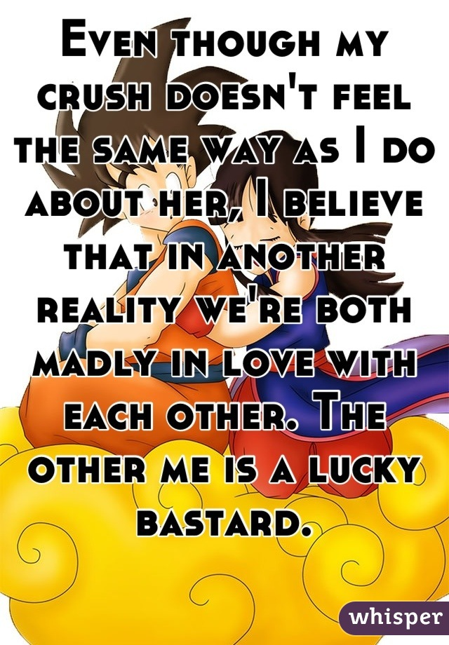 Even though my crush doesn't feel the same way as I do about her, I believe that in another reality we're both  madly in love with each other. The other me is a lucky bastard.