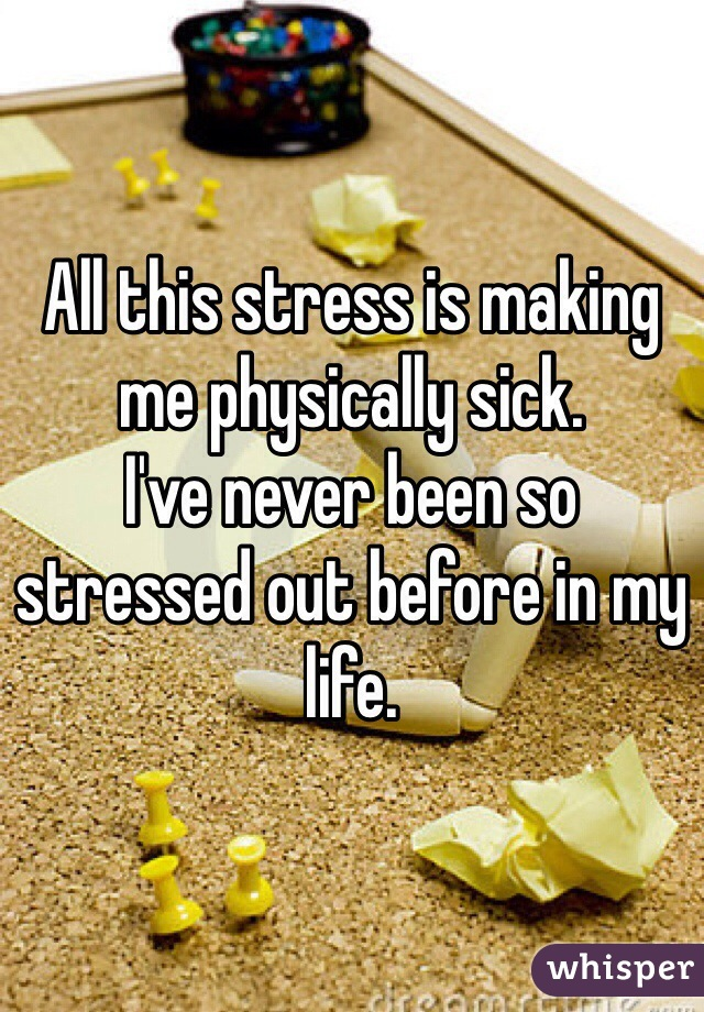 All this stress is making me physically sick.  I've never been so stressed out before in my life.
