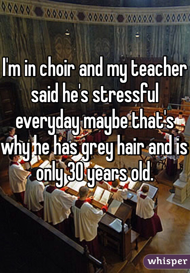 I'm in choir and my teacher said he's stressful everyday maybe that's why he has grey hair and is only 30 years old.
