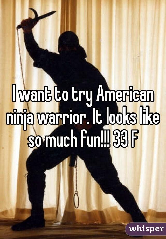 I want to try American ninja warrior. It looks like so much fun!!! 33 F
