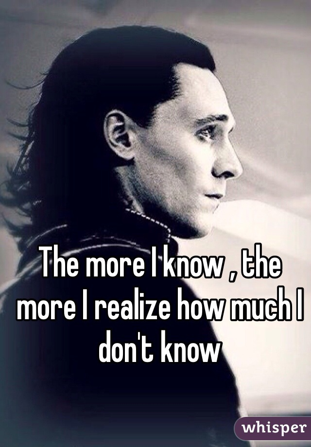 The more I know , the more I realize how much I don't know