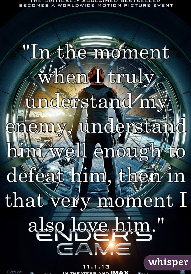"""""""In the moment when I truly understand my enemy, understand him well enough to defeat him, then in that very moment I also love him."""""""