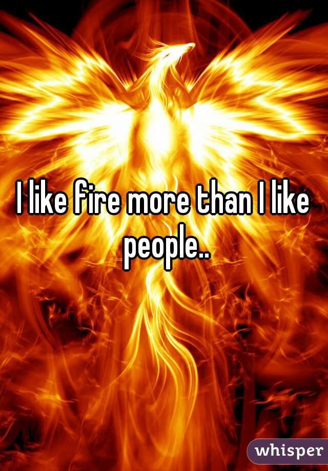 I like fire more than I like people..