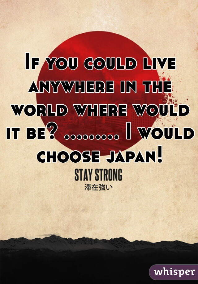 If you could live anywhere in the world where would it be? ......... I would choose japan!
