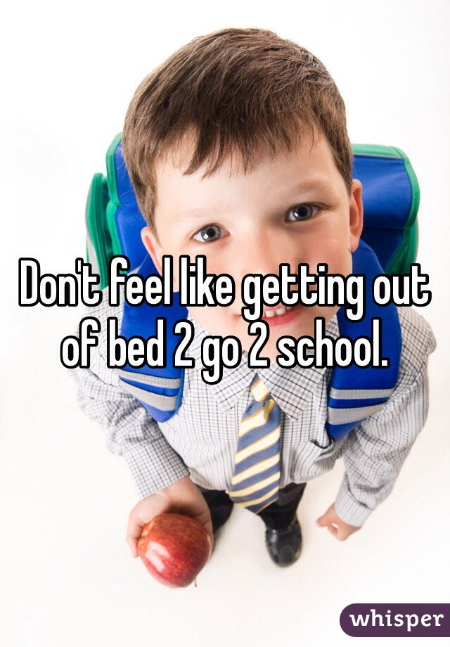 Don't feel like getting out of bed 2 go 2 school.