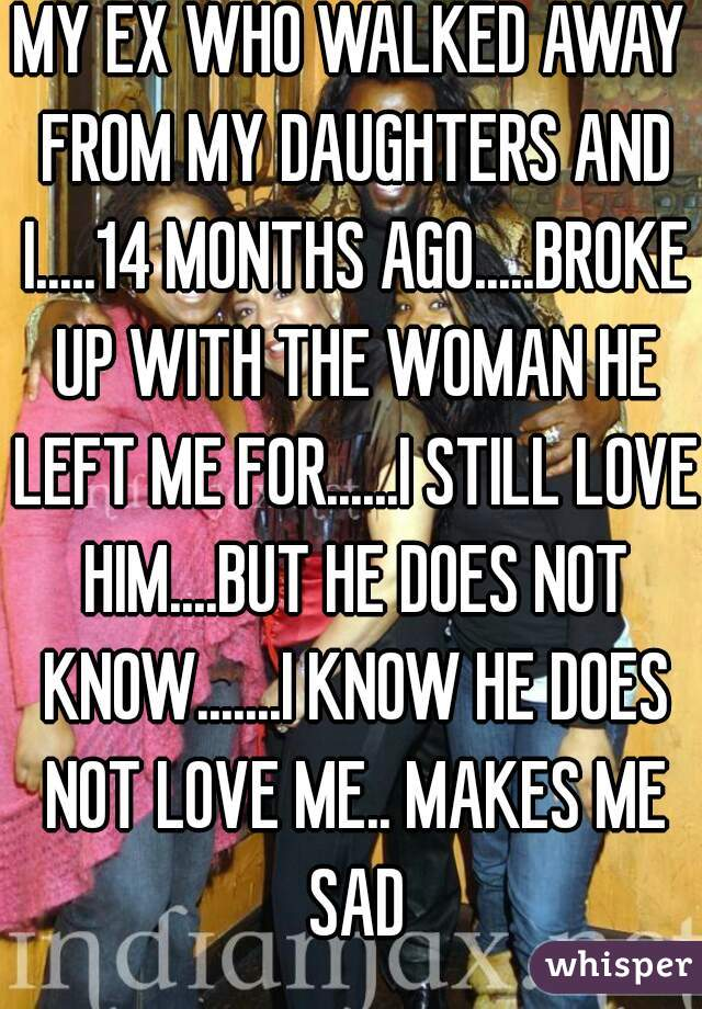 MY EX WHO WALKED AWAY FROM MY DAUGHTERS AND I.....14 MONTHS AGO.....BROKE UP WITH THE WOMAN HE LEFT ME FOR......I STILL LOVE HIM....BUT HE DOES NOT KNOW.......I KNOW HE DOES NOT LOVE ME.. MAKES ME SAD