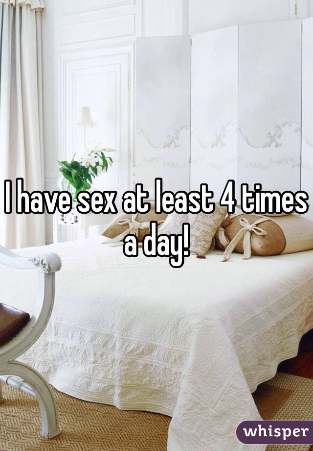 I have sex at least 4 times a day!