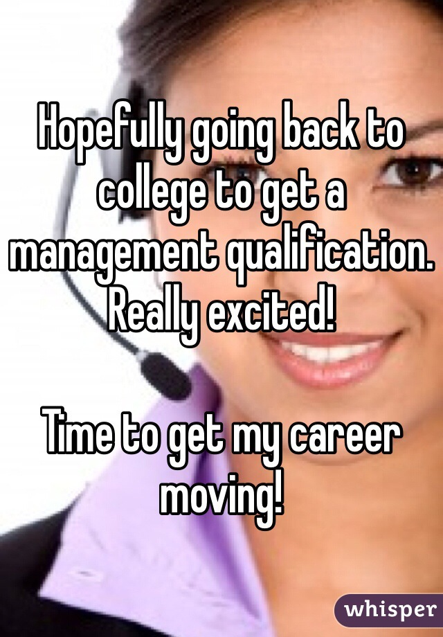 Hopefully going back to college to get a management qualification. Really excited!  Time to get my career moving!