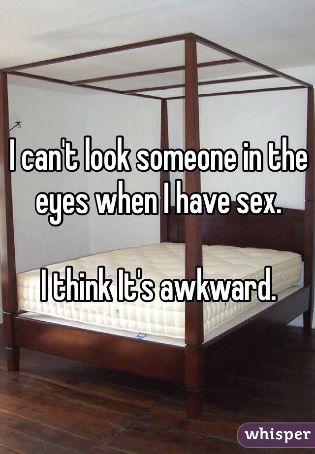 I can't look someone in the eyes when I have sex.  I think It's awkward.