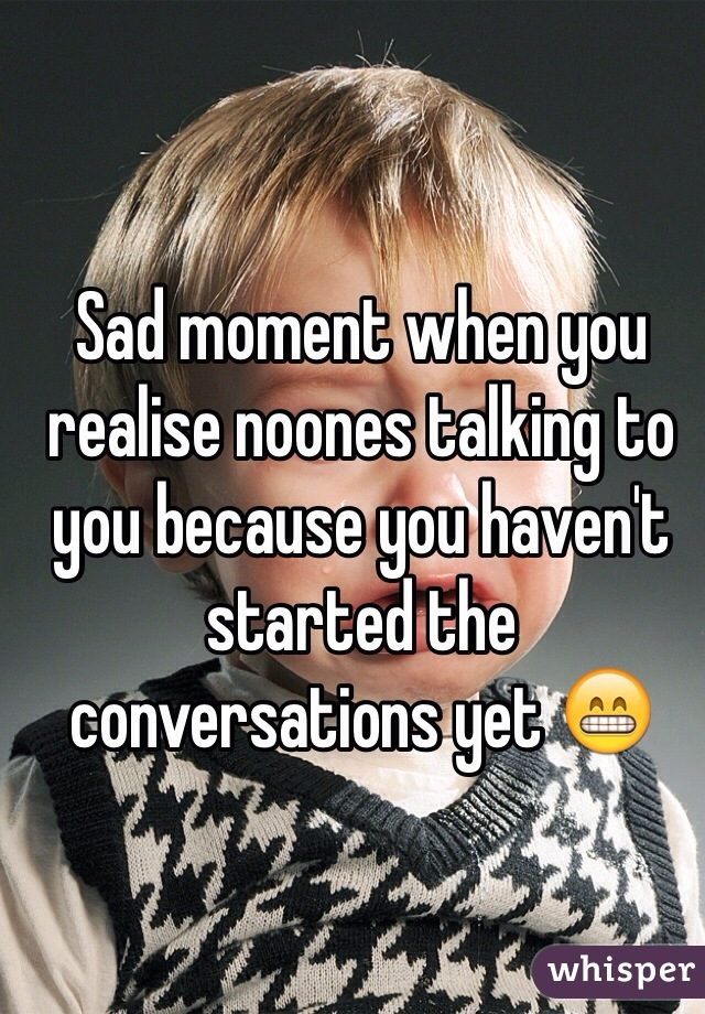 Sad moment when you realise noones talking to you because you haven't started the conversations yet 😁