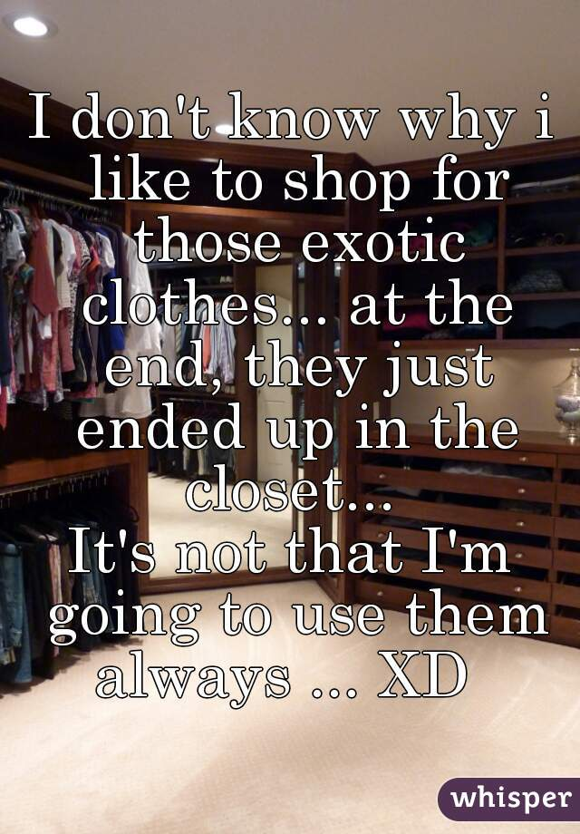 I don't know why i like to shop for those exotic clothes... at the end, they just ended up in the closet...  It's not that I'm going to use them always ... XD