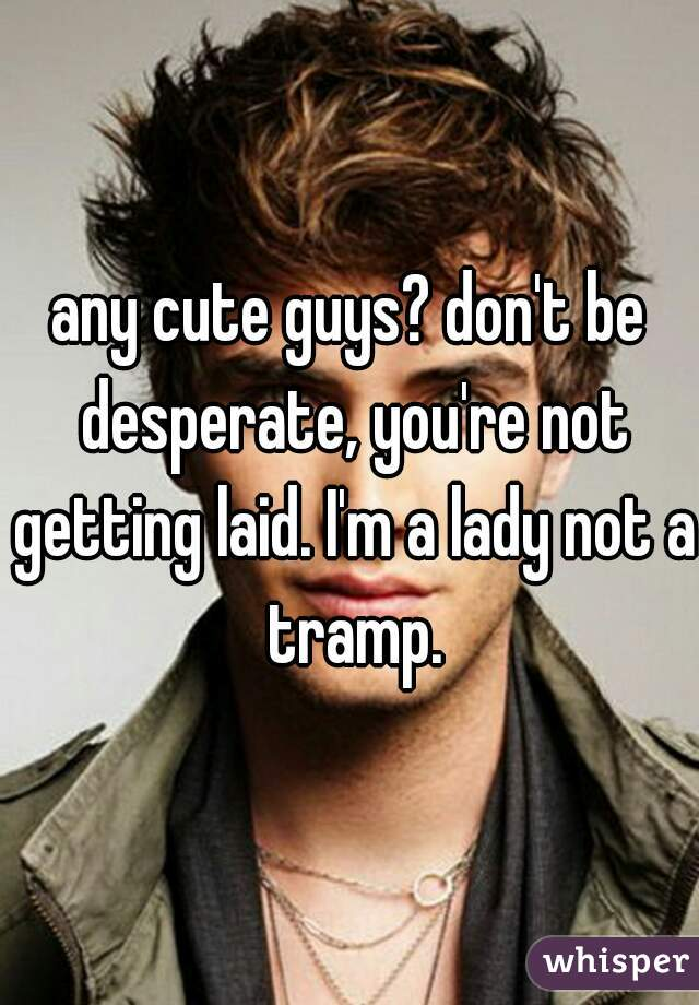 any cute guys? don't be desperate, you're not getting laid. I'm a lady not a tramp.