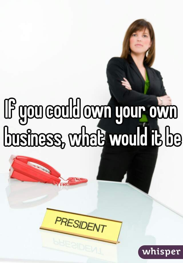 If you could own your own business, what would it be?