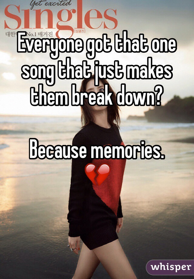 Everyone got that one song that just makes them break down?  Because memories.  💔