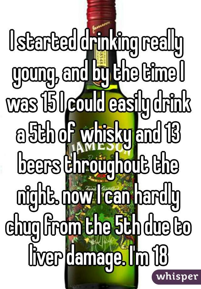 I started drinking really young, and by the time I was 15 I could easily drink a 5th of whisky and 13 beers throughout the night. now I can hardly chug from the 5th due to liver damage. I'm 18