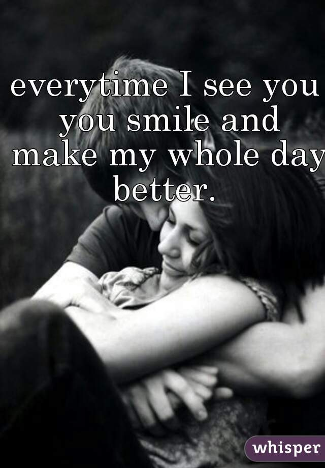 everytime I see you you smile and make my whole day better.