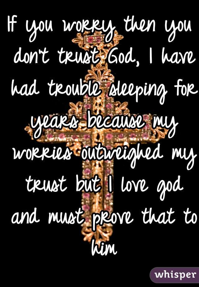 If you worry then you don't trust God, I have had trouble sleeping for years because my worries outweighed my trust but I love god and must prove that to him