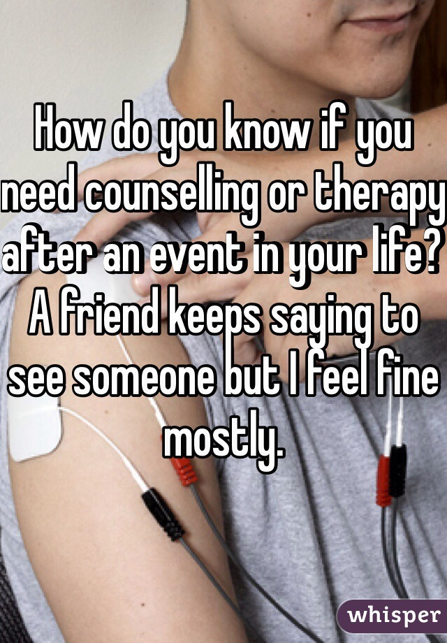 How do you know if you need counselling or therapy after an event in your life?  A friend keeps saying to see someone but I feel fine mostly.