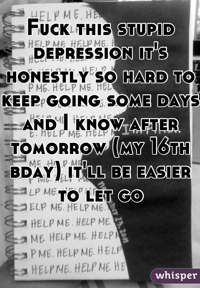 Fuck this stupid depression it's honestly so hard to keep going some days and I know after tomorrow (my 16th bday) it'll be easier to let go
