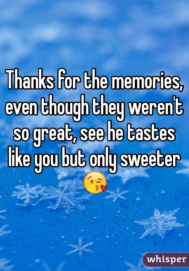 Thanks for the memories, even though they weren't so great, see he tastes like you but only sweeter 😘