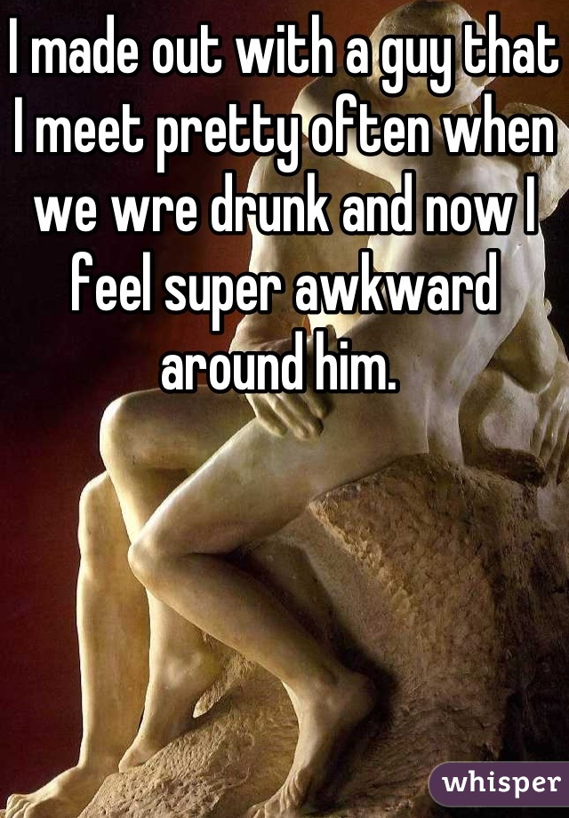 I made out with a guy that I meet pretty often when we wre drunk and now I feel super awkward around him.
